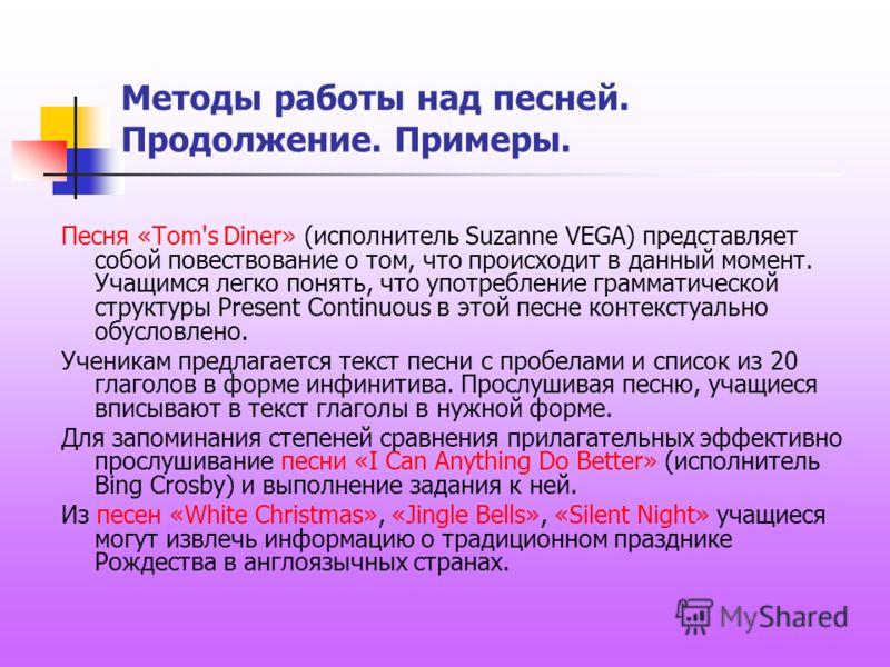Методы работы над песней. Продолжение. Примеры. Песня «Tom's Diner» (исполнитель Suzanne VEGA) представляет собой повествование о том, что происходит в данный момент. Учащимся легко понять, что употребление грамматической структуры Present Continuous