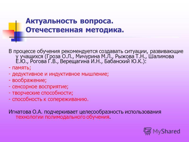 В процессе обучения рекомендуется создавать ситуации, развивающие у учащихся (Гроза О.Л., Мичурина М.Л., Рыжова Т.Н., Шалимова Е.Ю., Рогова Г.В., Верещагина И.Н., Бабанский Ю.К.): - память; - дедуктивное и индуктивное мышление; - воображение; - сенсо