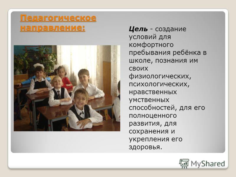 Педагогическое направление: Цель - создание условий для комфортного пребывания ребёнка в школе, познания им своих физиологических, психологических, нравственных умственных способностей, для его полноценного развития, для сохранения и укрепления его з