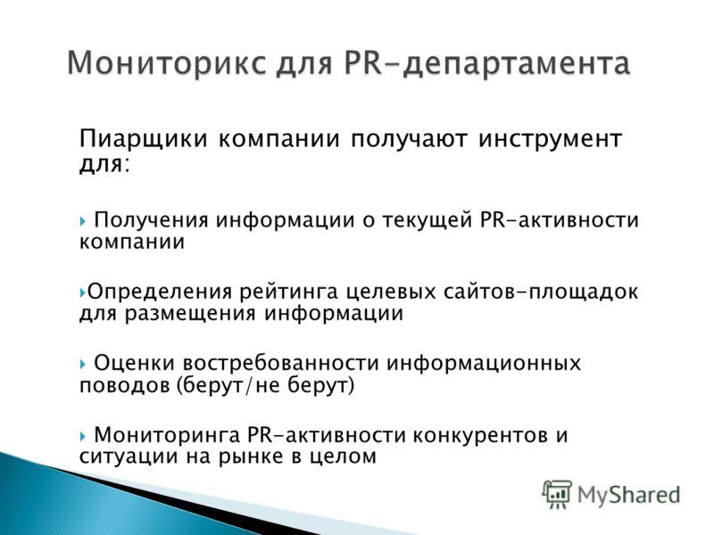 Пиарщики компании получают инструмент для: Получения информации о текущей PR-активности компании Определения рейтинга целевых сайтов-площадок для размещения информации Оценки востребованности информационных поводов (берут/не берут) Мониторинга PR-акт