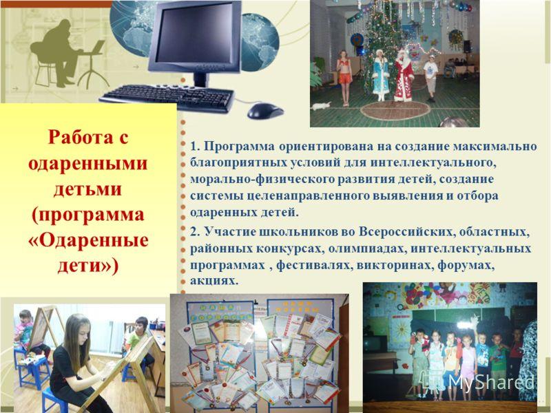 Работа с одаренными детьми (программа «Одаренные дети») 1. Программа ориентирована на создание максимально благоприятных условий для интеллектуального, морально-физического развития детей, создание системы целенаправленного выявления и отбора одаренн