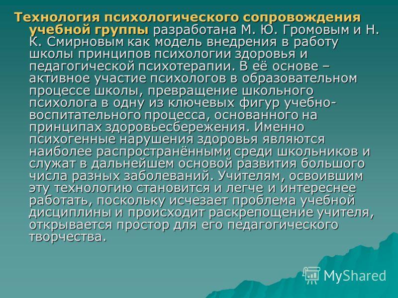 Технология психологического сопровождения учебной группы разработана М. Ю. Громовым и Н. К. Смирновым как модель внедрения в работу школы принципов психологии здоровья и педагогической психотерапии. В её основе – активное участие психологов в образов