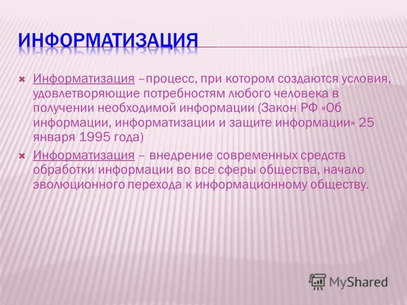 Информатизация –процесс, при котором создаются условия, удовлетворяющие потребностям любого человека в получении необходимой информации (Закон РФ «Об информации, информатизации и защите информации» 25 января 1995 года) Информатизация – внедрение совр