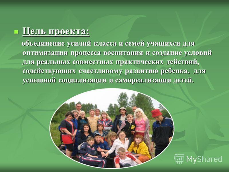 Цель проекта: Цель проекта: объединение усилий класса и семей учащихся для оптимизации процесса воспитания и создание условий для реальных совместных практических действий, содействующих счастливому развитию ребенка, для успешной социализации и самор