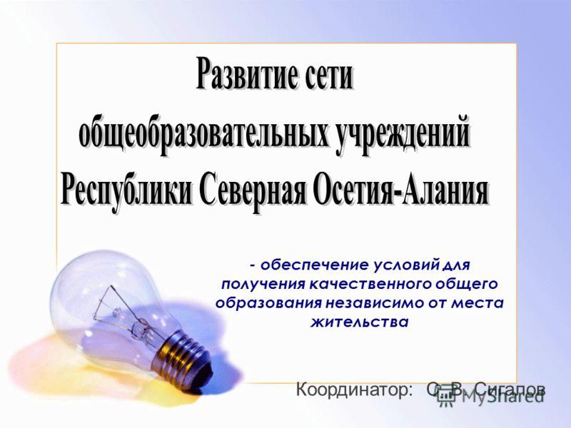 - обеспечение условий для получения качественного общего образования независимо от места жительства Координатор: С. В. Сигалов