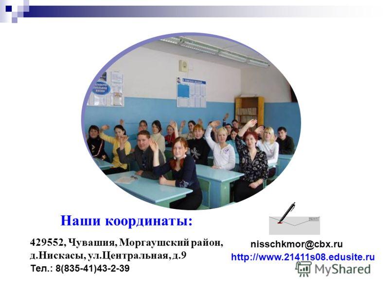 nisschkmor@cbx.ru Наши координаты: 429552, Чувашия, Моргаушский район, д.Нискасы, ул.Центральная, д.9 Тел.: 8(835-41)43-2-39 http://www.21411s08.edusite.ru