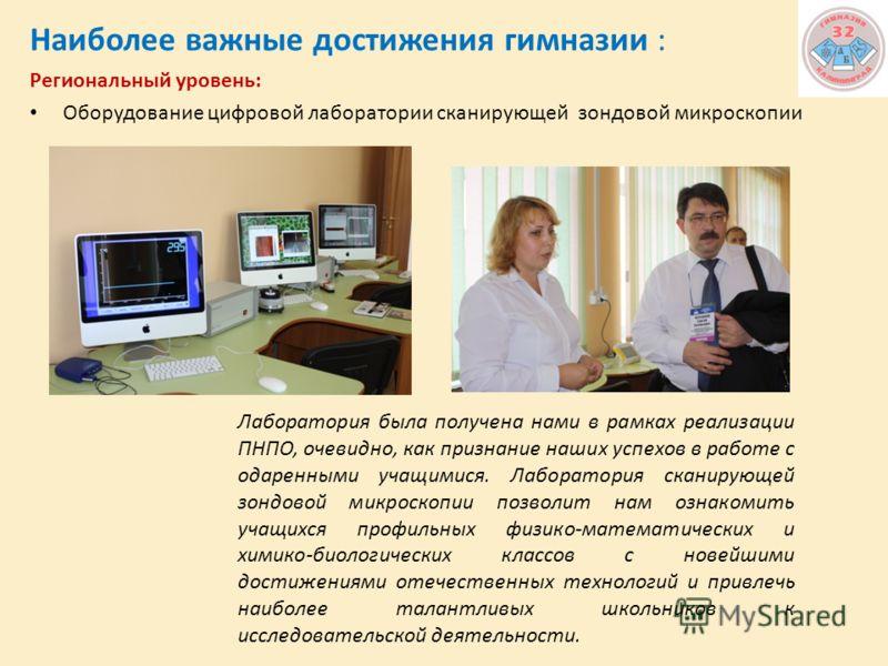 Наиболее важные достижения гимназии : Региональный уровень: Оборудование цифровой лаборатории сканирующей зондовой микроскопии Лаборатория была получена нами в рамках реализации ПНПО, очевидно, как признание наших успехов в работе с одаренными учащим