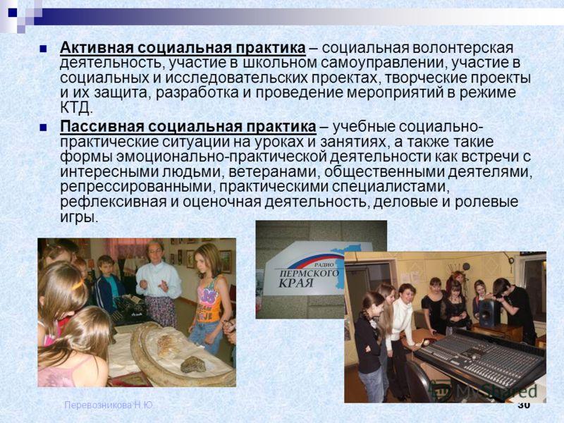 Перевозникова Н.Ю. 30 Активная социальная практика – социальная волонтерская деятельность, участие в школьном самоуправлении, участие в социальных и исследовательских проектах, творческие проекты и их защита, разработка и проведение мероприятий в реж