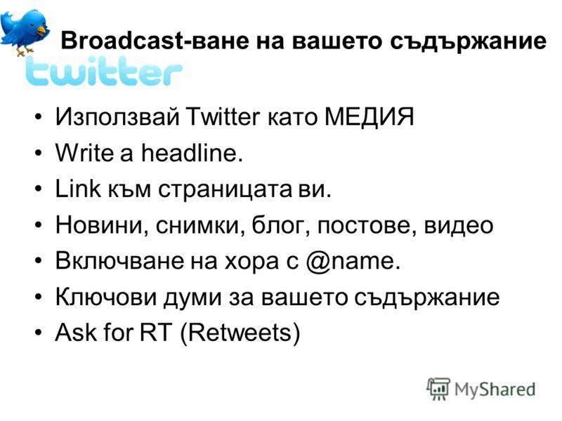 Broadcast-ване на вашето съдържание Използвай Twitter като МЕДИЯ Write a headline. Link към страницата ви. Новини, снимки, блог, постове, видео Включване на хора с @name. Ключови думи за вашето съдържание Ask for RT (Retweets)