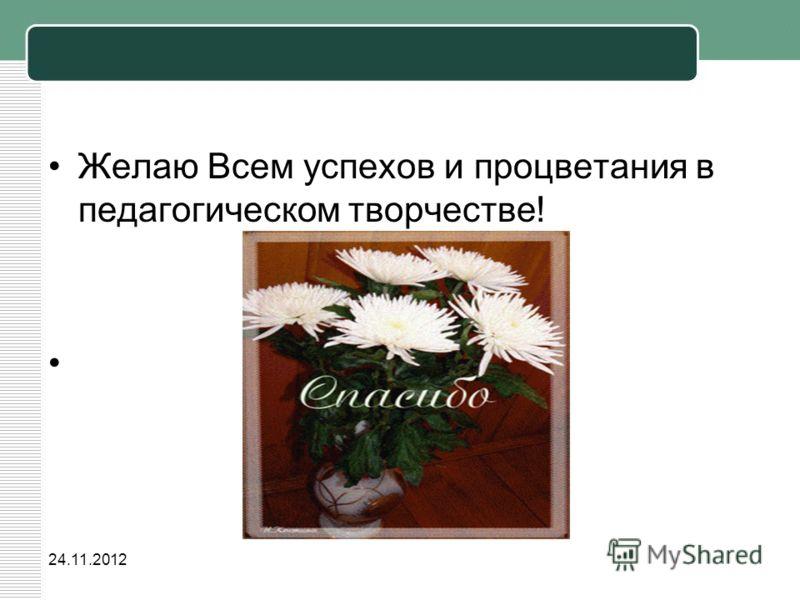 24.11.2012 Желаю Всем успехов и процветания в педагогическом творчестве!