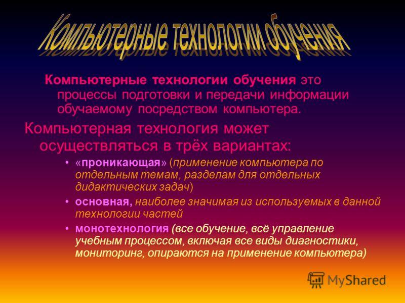 Компьютерные технологии обучения это процессы подготовки и передачи информации обучаемому посредством компьютера. Компьютерная технология может осуществляться в трёх вариантах: «проникающая» (применение компьютера по отдельным темам, разделам для отд