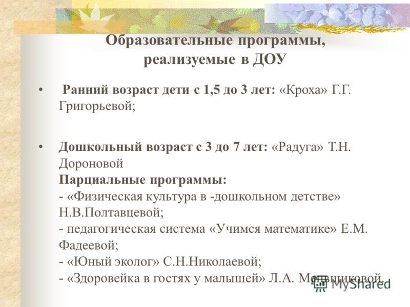 Образовательные программы, реализуемые в ДОУ Ранний возраст дети с 1,5 до 3 лет: «Кроха» Г.Г. Григорьевой; Дошкольный возраст с 3 до 7 лет: «Радуга» Т.Н. Дороновой Парциальные программы: - «Физическая культура в -дошкольном детстве» Н.В.Полтавцевой;