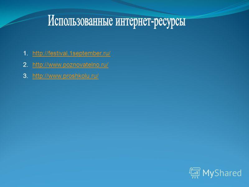 1.http://festival.1september.ru/http://festival.1september.ru/ 2.http://www.poznovatelno.ru/http://www.poznovatelno.ru/ 3.http://www.proshkolu.ru/http://www.proshkolu.ru/