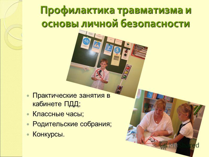 Профилактика травматизма и основы личной безопасности Практические занятия в кабинете ПДД; Классные часы; Родительские собрания; Конкурсы.