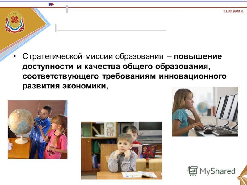 13.08.2009 г. 13.08.2009 г. Стратегической миссии образования – повышение доступности и качества общего образования, соответствующего требованиям инновационного развития экономики,