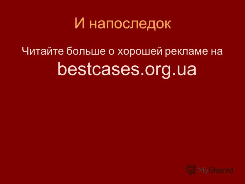 И напоследок Читайте больше о хорошей рекламе на bestcases.org.ua