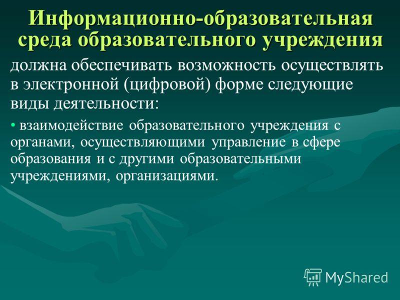 Информационно-образовательная среда образовательного учреждения должна обеспечивать возможность осуществлять в электронной (цифровой) форме следующие виды деятельности: взаимодействие между участниками образовательного процесса, в том числе – дистанц