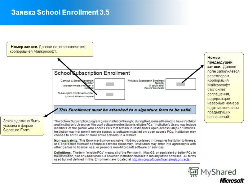 Заявка School Enrollment 3.5 Номер заявки. Данное поле заполняется корпорацией Майкрософт. Заявка должна быть указана в форме Signature Form. Номер предыдущей заявки. Данное поле заполняется реселлером. Корпорация Майкрософт отклоняет соглашения, сод