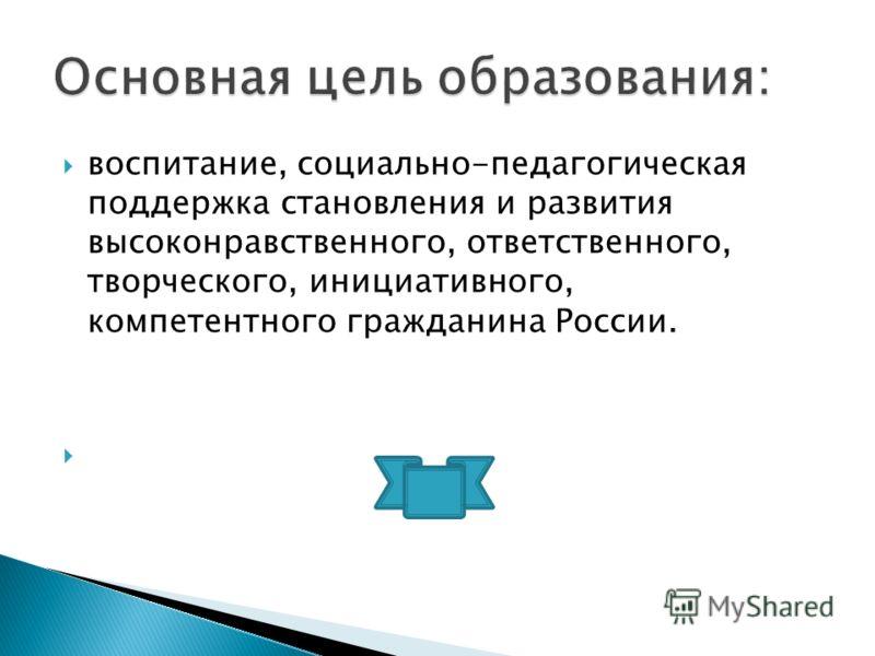 воспитание, социально-педагогическая поддержка становления и развития высоконравственного, ответственного, творческого, инициативного, компетентного гражданина России.
