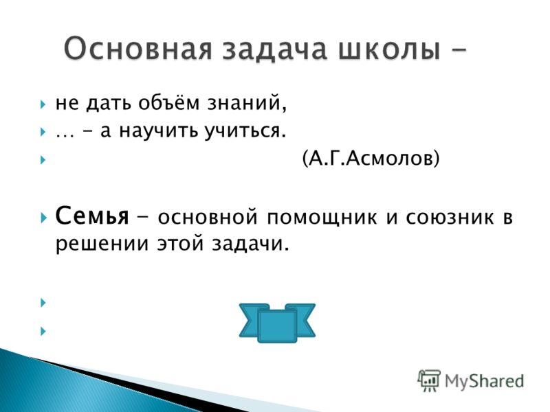 не дать объём знаний, … - а научить учиться. (А.Г.Асмолов) Семья - основной помощник и союзник в решении этой задачи.