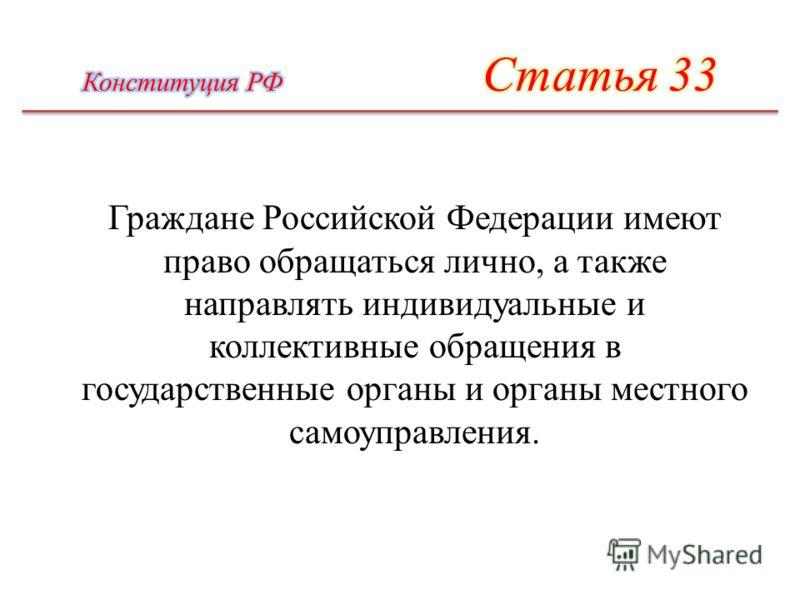 Граждане Российской Федерации имеют право обращаться лично, а также направлять индивидуальные и коллективные обращения в государственные органы и органы местного самоуправления.