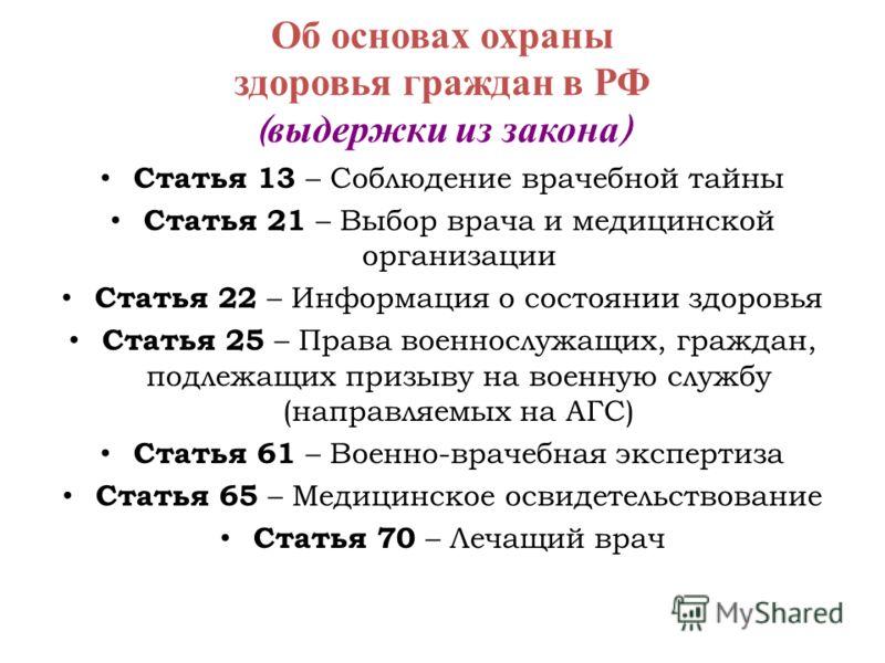 Об основах охраны здоровья граждан в РФ ( выдержки из закона ) Статья 13 – Соблюдение врачебной тайны Статья 21 – Выбор врача и медицинской организации Статья 22 – Информация о состоянии здоровья Статья 25 – Права военнослужащих, граждан, подлежащих