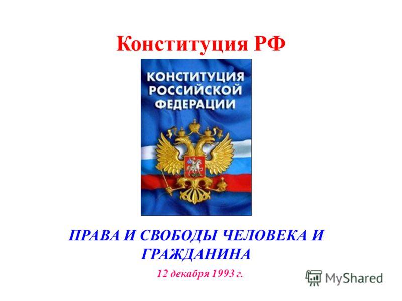 Конституция РФ ПРАВА И СВОБОДЫ ЧЕЛОВЕКА И ГРАЖДАНИНА 12 декабря 1993 г.