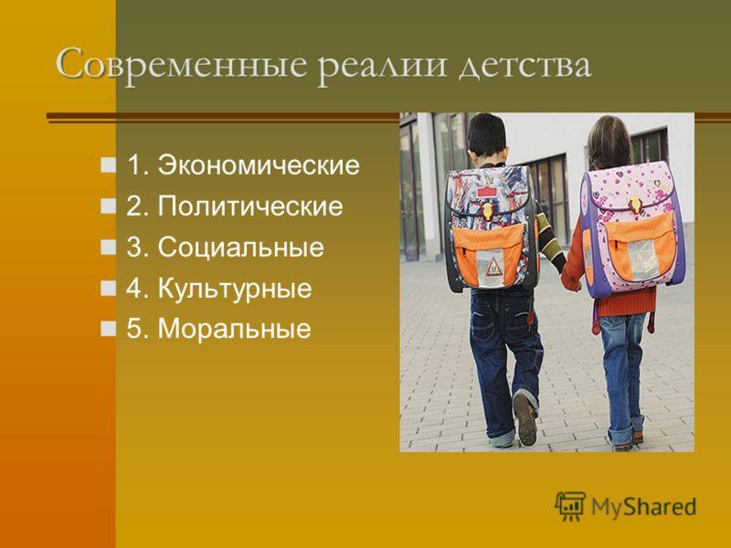 Современные реалии детства 1. Экономические 2. Политические 3. Социальные 4. Культурные 5. Моральные