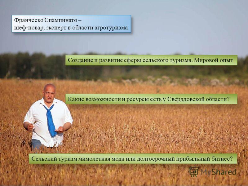 Франческо Спампинато – шеф-повар, эксперт в области агротуризма Франческо Спампинато – шеф-повар, эксперт в области агротуризма Создание и развитие сферы сельского туризма. Мировой опыт Какие возможности и ресурсы есть у Свердловской области? Сельски