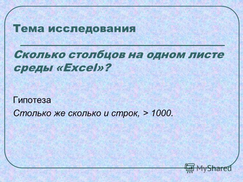 Тема исследования Сколько столбцов на одном листе среды «Excel»? Гипотеза Столько же сколько и строк, > 1000.
