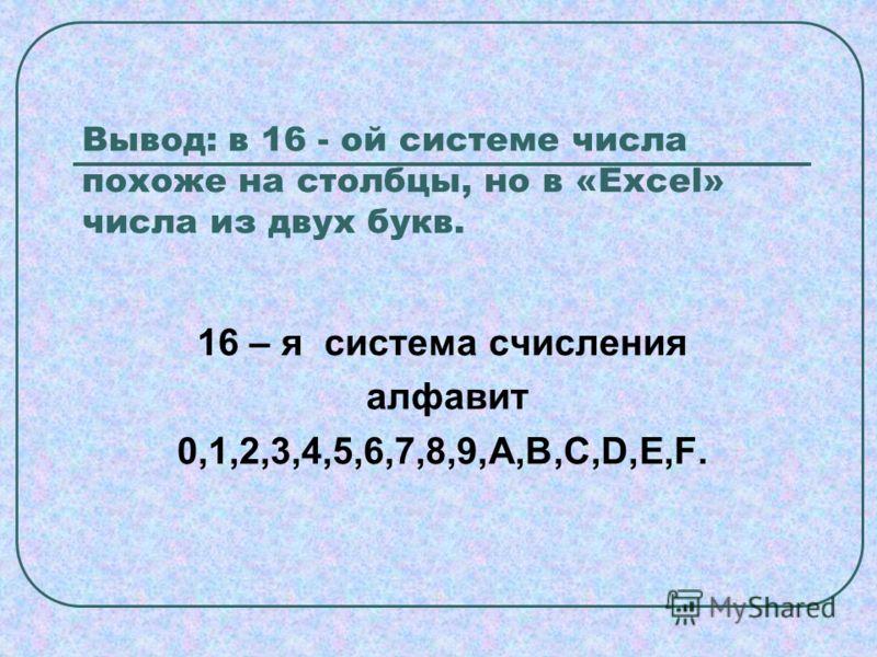 Вывод: в 16 - ой системе числа похоже на столбцы, но в «Excel» числа из двух букв. 16 – я система счисления алфавит 0,1,2,3,4,5,6,7,8,9,A,B,C,D,E,F.