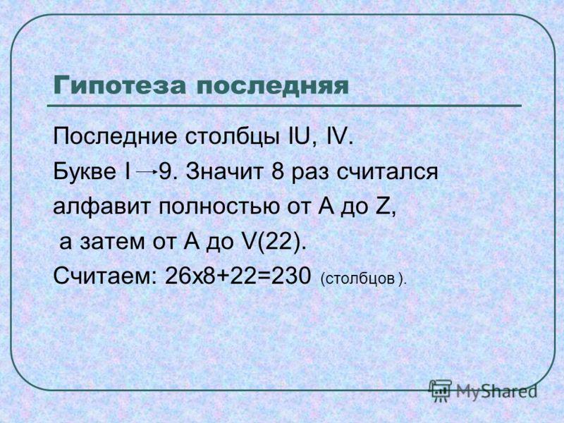 Гипотеза последняя Последние столбцы IU, IV. Букве I 9. Значит 8 раз считался алфавит полностью от А до Z, а затем от А до V(22). Cчитаем: 26х8+22=230 (столбцов ).