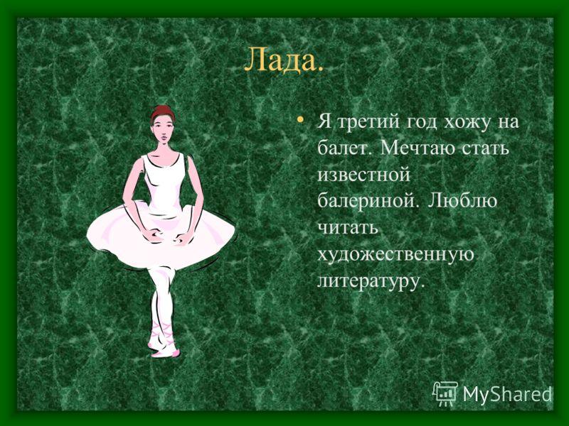 Лада. Я третий год хожу на балет. Мечтаю стать известной балериной. Люблю читать художественную литературу.
