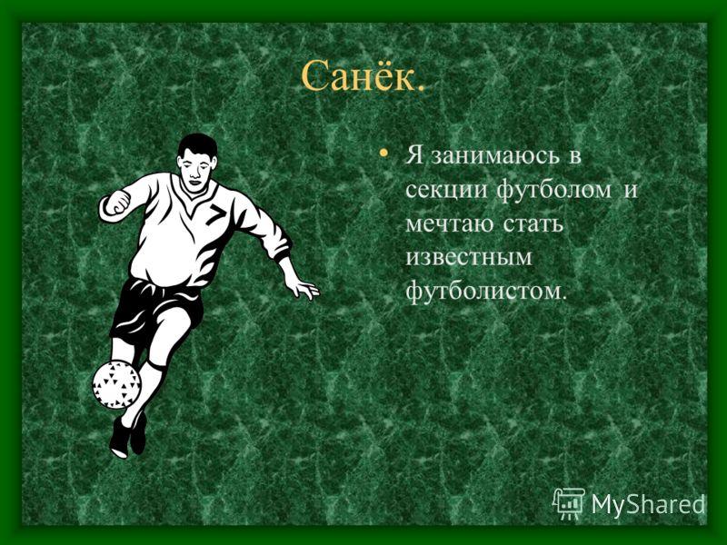 Санёк. Я занимаюсь в секции футболом и мечтаю стать известным футболистом.