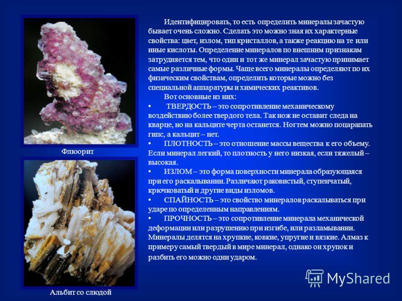 Идентифицировать, то есть определить минералы зачастую бывает очень сложно. Сделать это можно зная их характерные свойства: цвет, излом, тип кристаллов, а также реакцию на те или иные кислоты. Определение минералов по внешним признакам затрудняется т