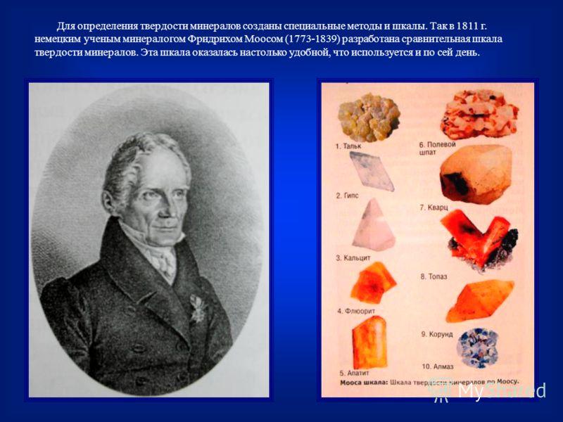 Для определения твердости минералов созданы специальные методы и шкалы. Так в 1811 г. немецким ученым минералогом Фридрихом Моосом (1773-1839) разработана сравнительная шкала твердости минералов. Эта шкала оказалась настолько удобной, что используетс
