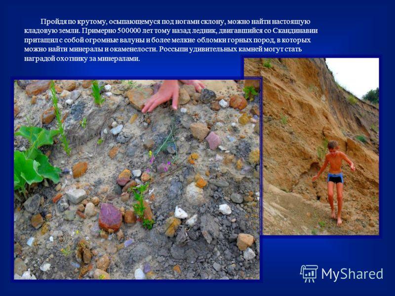 Пройдя по крутому, осыпающемуся под ногами склону, можно найти настоящую кладовую земли. Примерно 500000 лет тому назад ледник, двигавшийся со Скандинавии притащил с собой огромные валуны и более мелкие обломки горных пород, в которых можно найти мин