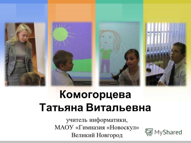 Комогорцева Татьяна Витальевна учитель информатики, МАОУ «Гимназия «Новоскул» Великий Новгород
