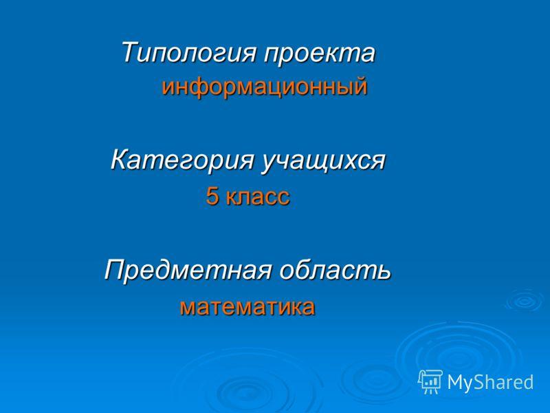 Типология проекта информационный информационный Категория учащихся 5 класс Предметная область математика
