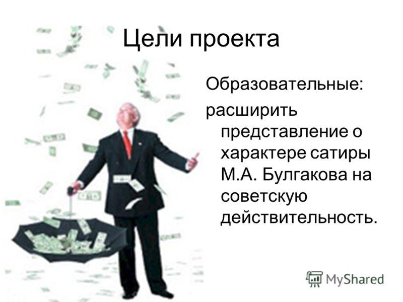 Цели проекта Образовательные: расширить представление о характере сатиры М.А. Булгакова на советскую действительность.