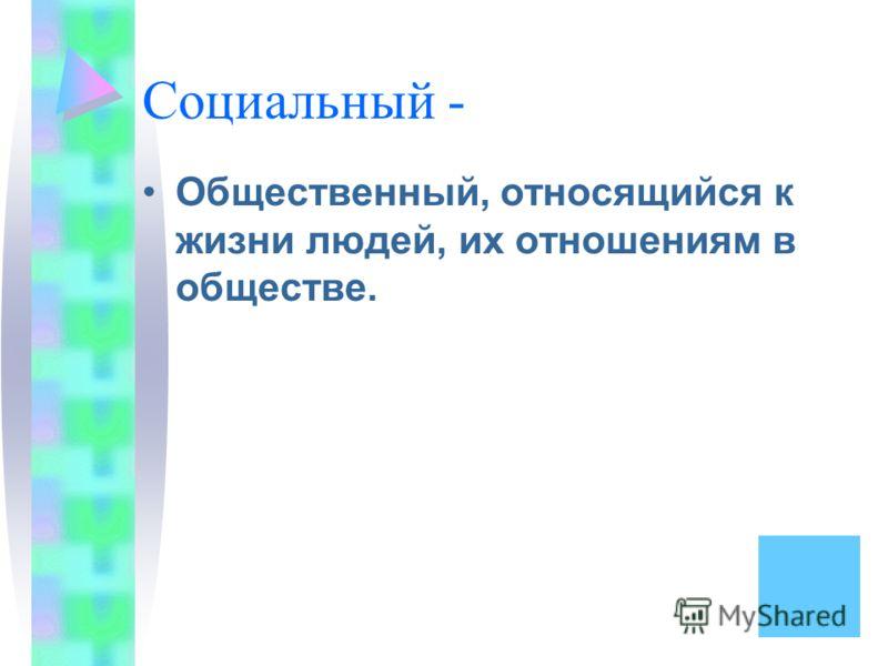Социальный - Общественный, относящийся к жизни людей, их отношениям в обществе.