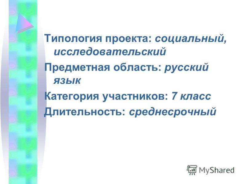 Типология проекта: социальный, исследовательский Предметная область: русский язык Категория участников: 7 класс Длительность: среднесрочный