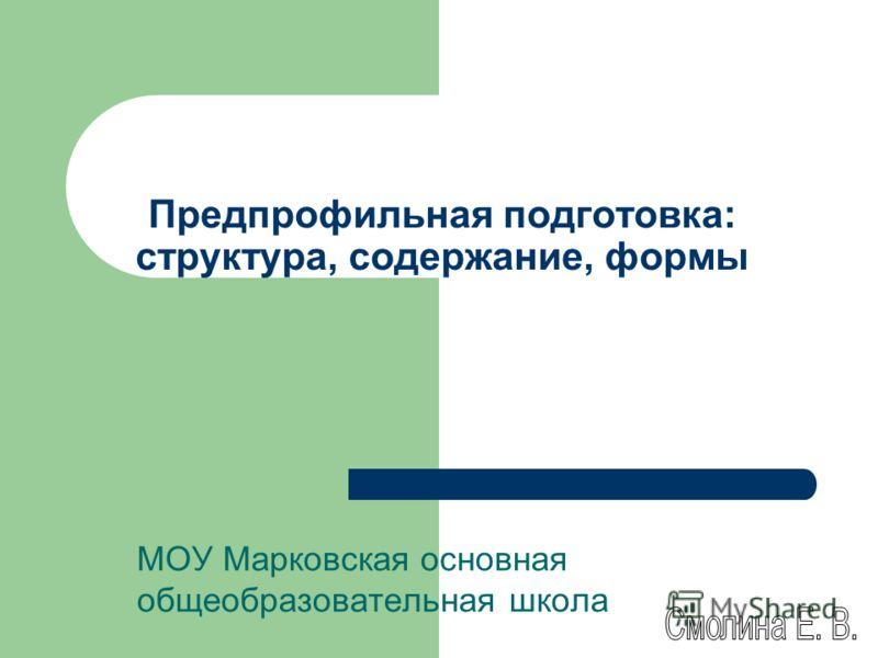 Предпрофильная подготовка: структура, содержание, формы МОУ Марковская основная общеобразовательная школа