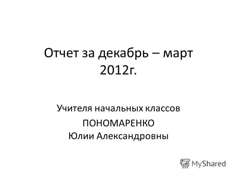 Отчет за декабрь – март 2012г. Учителя начальных классов ПОНОМАРЕНКО Юлии Александровны