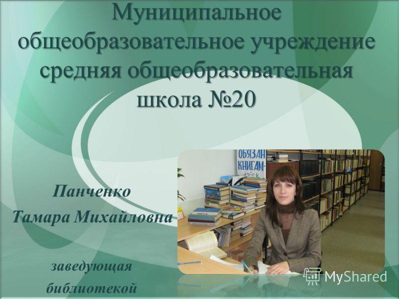Панченко Тамара Михайловна заведующая библиотекой Муниципальное общеобразовательное учреждение средняя общеобразовательная школа 20