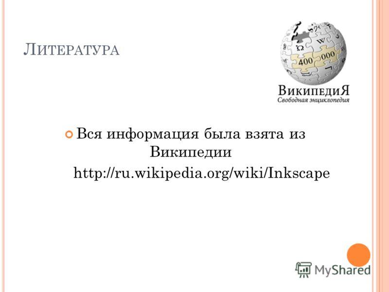 Л ИТЕРАТУРА Вся информация была взята из Википедии http://ru.wikipedia.org/wiki/Inkscape