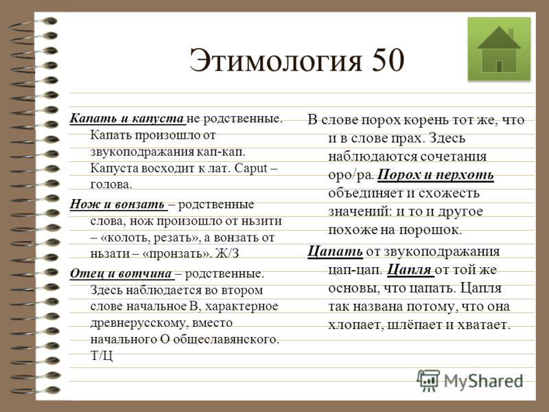 Этимология 50 Назовите пары слов, являющиеся этимологически родственными: вол- волынка, выдра- выдрать, капать- капуста, нож- вонзать, отец- вотчина, порох- перхоть, цапать- цапля. Вол и волынка не родственные слова. Вол от общеслав. Вельможа. Животн