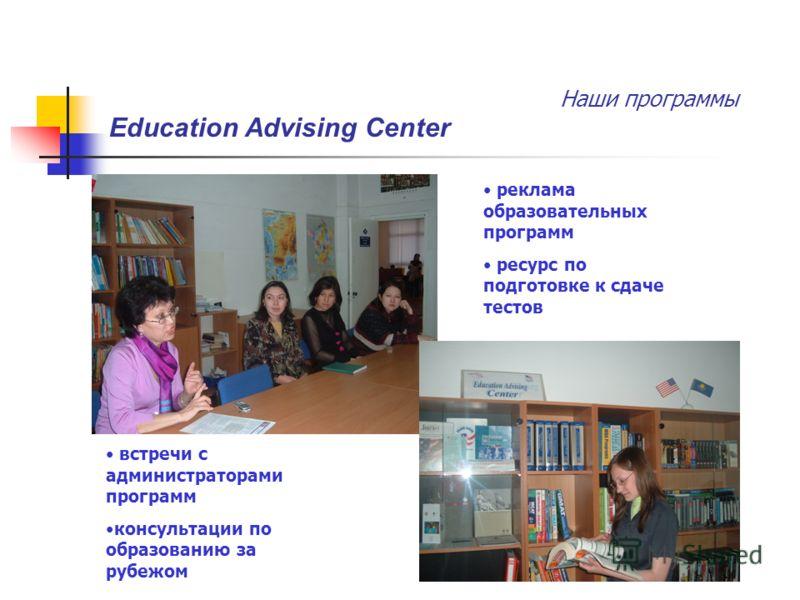 Наши программы Education Advising Center реклама образовательных программ ресурс по подготовке к сдаче тестов встречи с администраторами программ консультации по образованию за рубежом