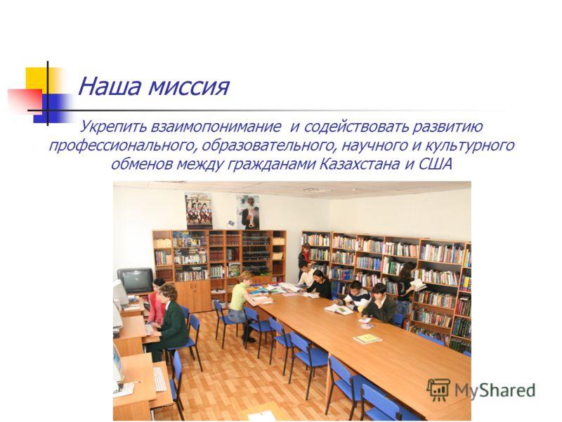 Наша миссия Укрепить взаимопонимание и содействовать развитию профессионального, образовательного, научного и культурного обменов между гражданами Казахстана и США