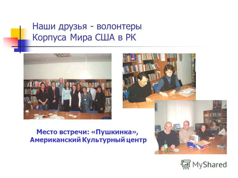Наши друзья - волонтеры Корпуса Мира США в РК Место встречи: «Пушкинка», Американский Культурный центр
